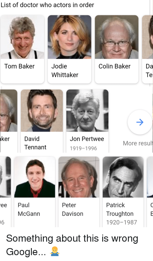 Doctor, Google, and Doctor Who: List of doctor who actors in order  Tom Baker  Jodie  Whittaker  Colin Baker Da  Te  ker  David  Tennant  Jon Pertwee  More resul  1919-1996  ee Paul  Peter  Davison  Patrick  Troughton E  920-1987  McGann  6