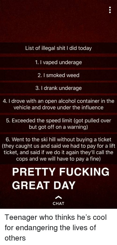 Do It Again, Fucking, and Shit: List of illegal shit I did today  1. I vaped underage  2. I smoked weed  3. I drank underage  4. I drove with an open alcohol container in the  vehicle and drove under the influence  5. Exceeded the speed limit (got pulled over  but got off on a warning)  6. Went to the ski hill without buying a ticket  (they caught us and said we had to pay for a lift  ticket, and said if we do it again they'll call the  cops and we will have to pay a fine)  PRETTY FUCKING  GREAT DAY  CHAT