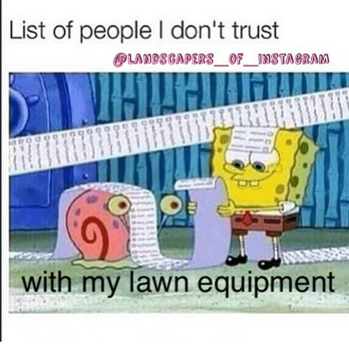 List Of People L Dont Trust Landscapers Of Nsta Oram With My Lawn