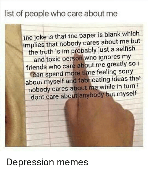 Friends, Memes, and Sorry: list of people who care about me  the joke is that the paper is blank which  implies that nobody cares about me but  the truth is im probably just a selfish  and toxic person who ignores my  friends who care abbut me greatly so i  Can spend more time feeling sorry  about myself and fabricating ideas that  nobody cares about me while in turn  dont care about anybody but myself Depression memes