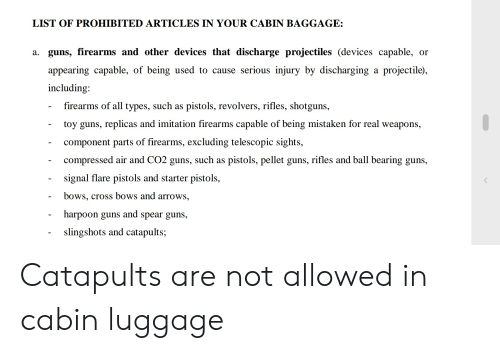Guns, Cross, and Luggage: LIST OF PROHIBITED ARTICLES IN YOUR CABIN BAGGAGE:  a. guns, firearms and other devices that discharge projectiles (devices capable, or  appearing capable, of being used to cause serious injury by discharging a projectile)  including  firearms of all types, such as  pistols, revolvers, rifles, shotguns  toy guns, replicas and imitation firearms capable of being mistaken for real weapons,  component parts of firearms, excluding telescopic sights  compressed air and CO2 guns, such as pistols, pellet guns, rifles and ball bearing guns,  signal flare pistols and starter pistols,  bows, cross bows and arrows,  harpoon guns and spear guns,  slingshots and catapults; Catapults are not allowed in cabin luggage