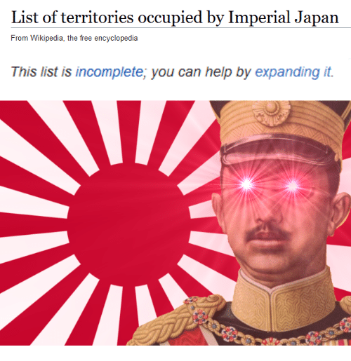Wikipedia, Free, and Help: List of territories occupied by Imperial Japan  From Wikipedia, the free encyclopedia  This list is incomplete, you can help by expanding it.  24