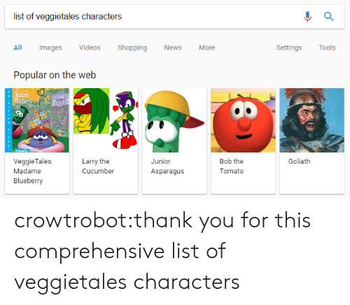 News, Shopping, and Tumblr: list of veggietales characters  All Images Videos Shopping News More  Settings Tools  Popular on the web  Larry the  Cucumber  Junior  Asparagus  Bob the  Tomato  Goliath  VeggieTales:  Madame  Blueberry crowtrobot:thank you for this comprehensive list of veggietales characters