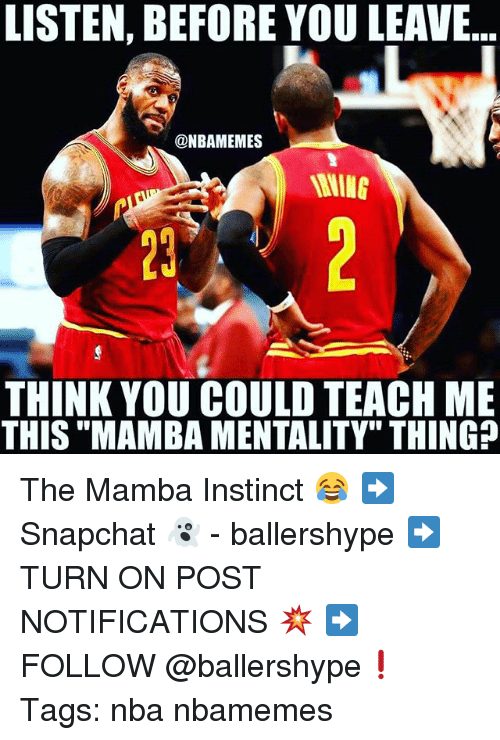 """Nba, Think, and Thing: LISTEN, BEFORE YOU LEAVE  @NBAMEMES  THINK YOU COULD TEACH ME  THIS """"MAMBA MENTALITY"""" THING? The Mamba Instinct 😂 ➡Snapchat 👻 - ballershype ➡TURN ON POST NOTIFICATIONS 💥 ➡ FOLLOW @ballershype❗ Tags: nba nbamemes"""