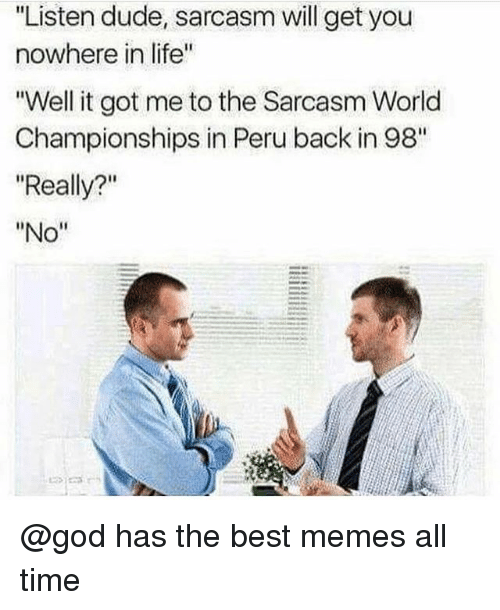 "Dude, God, and Life: Listen dude, sarcasm will get you  nowhere in life""  Well it got me to the Sarcasm World  Championships in Peru back in 98""  ""Really?""  ""No"" @god has the best memes all time"