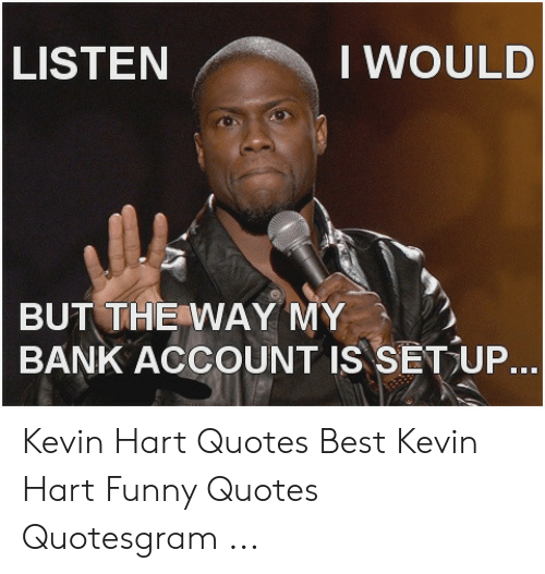 LISTEN I WOULD BUT THE WAY MY BANK ACCOUNT IS SETUP Kevin ...