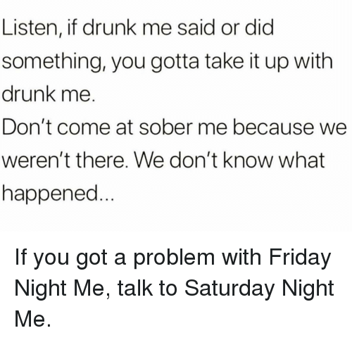 Drunk, Friday, and Memes: Listen, if drunk me said or dic  something, you gotta take it up with  drunk me.  Don't come at sober me because we  weren't there. We don't know what  happened If you got a problem with Friday Night Me, talk to Saturday Night Me.