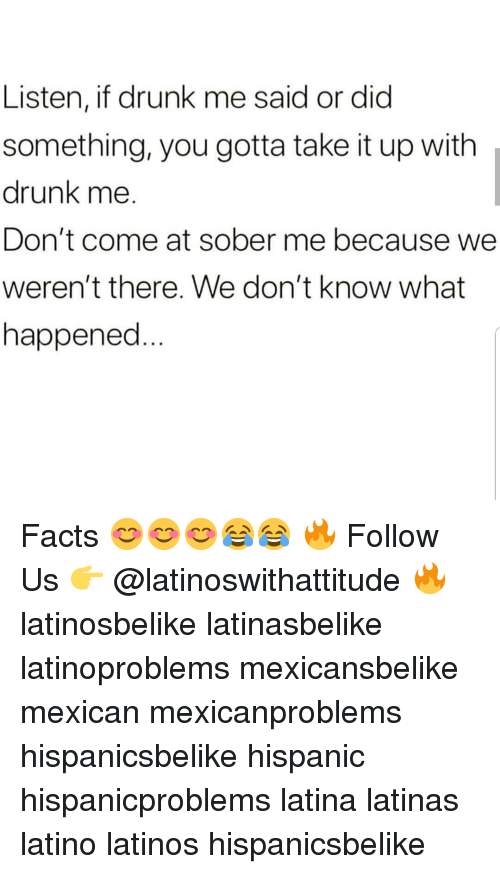 Drunk, Facts, and Latinos: Listen, if drunk me said or did  something, you gotta take it up with  drunk me.  Don't come at sober me because we  weren't there. We don't know what  happened Facts 😊😊😊😂😂 🔥 Follow Us 👉 @latinoswithattitude 🔥 latinosbelike latinasbelike latinoproblems mexicansbelike mexican mexicanproblems hispanicsbelike hispanic hispanicproblems latina latinas latino latinos hispanicsbelike