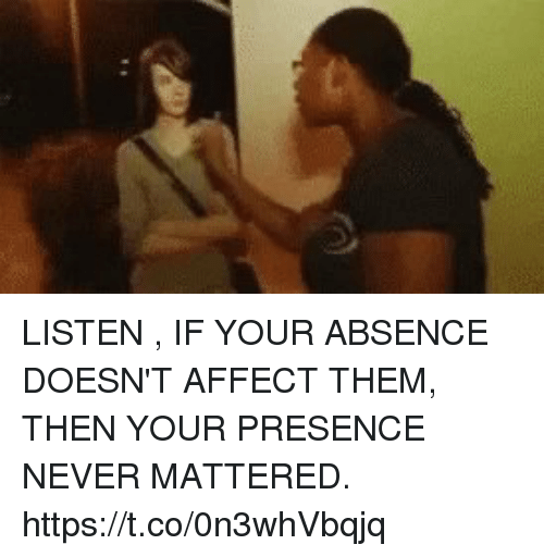 Affect, Relatable, and Never: LISTEN , IF YOUR ABSENCE DOESN'T AFFECT THEM, THEN YOUR PRESENCE NEVER MATTERED. https://t.co/0n3whVbqjq