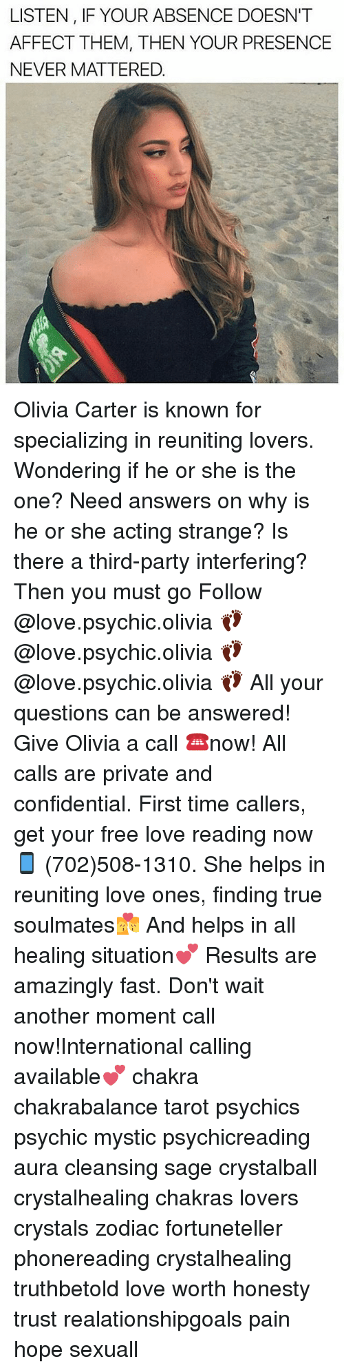 Love, Memes, and Party: LISTEN, IF YOUR ABSENCE DOESN'T  AFFECT THEM, THEN YOUR PRESENCE  NEVER MATTERED. Olivia Carter is known for specializing in reuniting lovers. Wondering if he or she is the one? Need answers on why is he or she acting strange? Is there a third-party interfering? Then you must go Follow @love.psychic.olivia 👣 @love.psychic.olivia 👣 @love.psychic.olivia 👣 All your questions can be answered! Give Olivia a call ☎️now! All calls are private and confidential. First time callers, get your free love reading now 📱 (702)508-1310. She helps in reuniting love ones, finding true soulmates💏 And helps in all healing situation💕 Results are amazingly fast. Don't wait another moment call now!International calling available💕 chakra chakrabalance tarot psychics psychic mystic psychicreading aura cleansing sage crystalball crystalhealing chakras lovers crystals zodiac fortuneteller phonereading crystalhealing truthbetold love worth honesty trust realationshipgoals pain hope sexuall