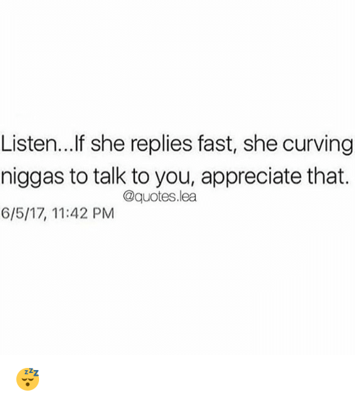 Memes, Appreciate, and Quotes: Listen...lf she replies fast, she curving  niggas to talk to you, appreciate that.  6/5/17, 11:42 PM  @quotes.lea 😴