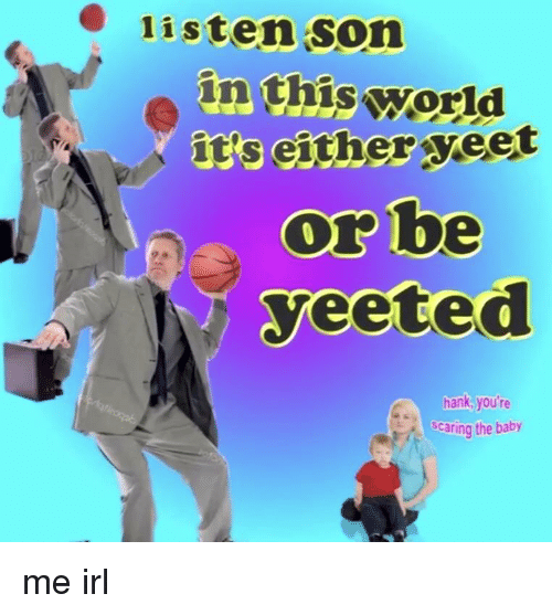 Listen Son In Thisworld Its Either Yeet Or Be Yeeted Hank Youre