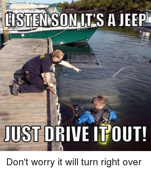 listen son its a jeep just drive itout dont worry 2563877 listen son its a jeep just drive itout! don't worry it will turn