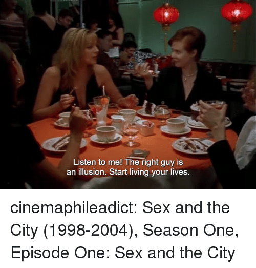Sex, Target, and Tumblr: Listen to me! The right guy is  an illusion. Start living your lives. cinemaphileadict:    Sex and the City (1998-2004), Season One, Episode One: Sex and the City