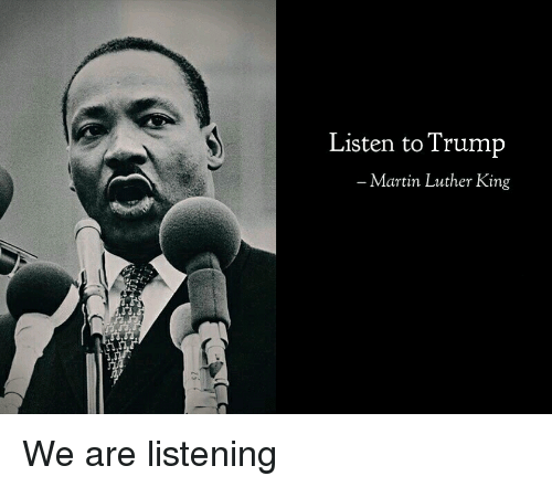 Listen To Trump Martin Luther King We Are Listening Martin Meme On