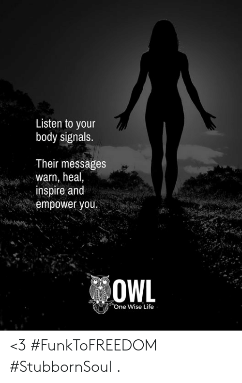 Life, Memes, and 🤖: Listen to your  body signals.  Their messages  warn, heal,  inspire and  empower you.  OWL  ne Wise Life <3 #FunkToFREEDOM #StubbornSoul  .