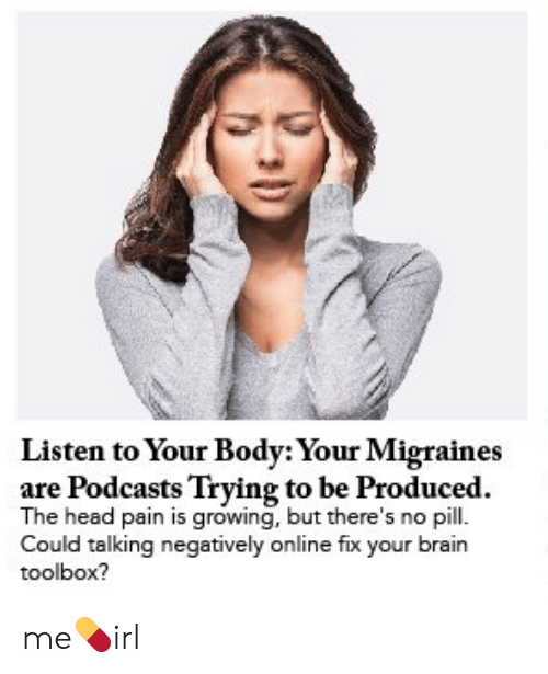 Head, Brain, and Pain: Listen to Your Body: Your Migraines  are Podcasts Trying to be Produced.  The head pain is growing, but there's no pill.  Could talking negatively online fix your brain  toolbox? me💊irl
