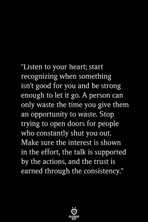 "Good for You, Good, and Heart: ""Listen to your heart; start  recognizing when something  isn't good for you and be strong  enough to let it go. A person can  only waste the time you give them  an opportunity to waste. Stop  trying to open doors for people  who constantly shut you out.  Make sure the interest is shown  in the effort, the talk is supported  by the actions, and the trust is  earned through the consistency.""  RELATIONSHIP  ES"