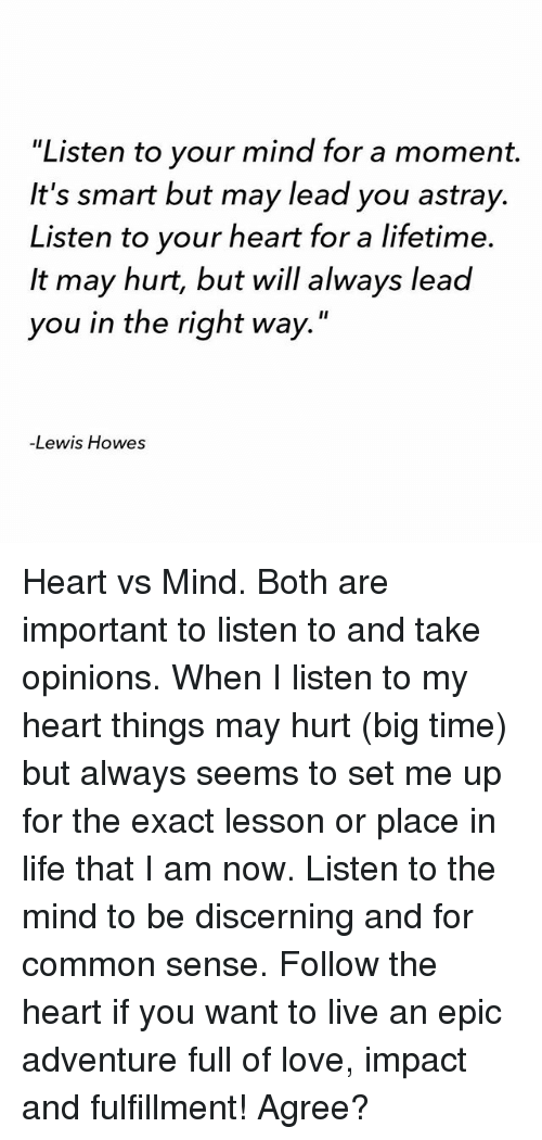 """Life, Love, and Memes: 'Listen to your mind for a moment.  It's smart but may lead you astray.  Listen to your heart for a lifetime.  It may hurt, but will always lead  you in the right way.""""  Lewis Howes Heart vs Mind. Both are important to listen to and take opinions. When I listen to my heart things may hurt (big time) but always seems to set me up for the exact lesson or place in life that I am now. Listen to the mind to be discerning and for common sense. Follow the heart if you want to live an epic adventure full of love, impact and fulfillment! Agree?"""
