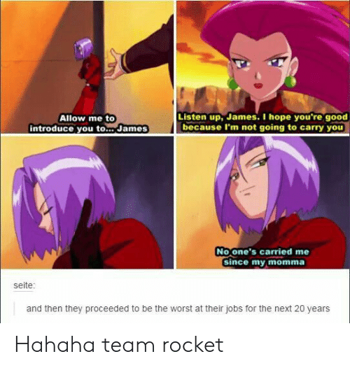 The Worst, Good, and Jobs: Listen up, James. I hope you're good  because I'm not going to carry you  Allow me to  introduce you to... James  No one's carried me  Since my momma  seite:  and then they proceeded to be the worst at their jobs for the next 20 years Hahaha team rocket