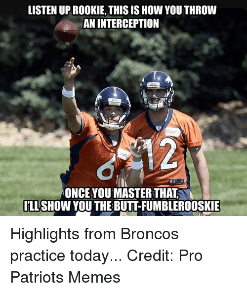Nfl, Patriotic, and Broncos: LISTEN UPROOKIE, THIS IS How YOU THROW  AN INTERCEPTION  ONCE YOU MASTER THAT  ILL  SHOW YOU THE BUTTFUMBLEROOSKIE Highlights from Broncos practice today... Credit: Pro Patriots Memes