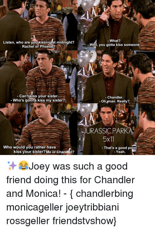 Memes, Would You Rather, and Yeah: Listen, who are you kissing at midnight?  Rachel or Phoebe?  Can't kiss your sister.  Who's gonna kiss my sister?  Who would you rather have  kiss your sister? Me or Chandler?  What?  Well, you gotta kiss someone.  Chandler  Oh, man. Really?  JURASSIC PARKA  5x11  That's a good point.  Yeah ✨😂Joey was such a good friend doing this for Chandler and Monica! - { chandlerbing monicageller joeytribbiani rossgeller friendstvshow}