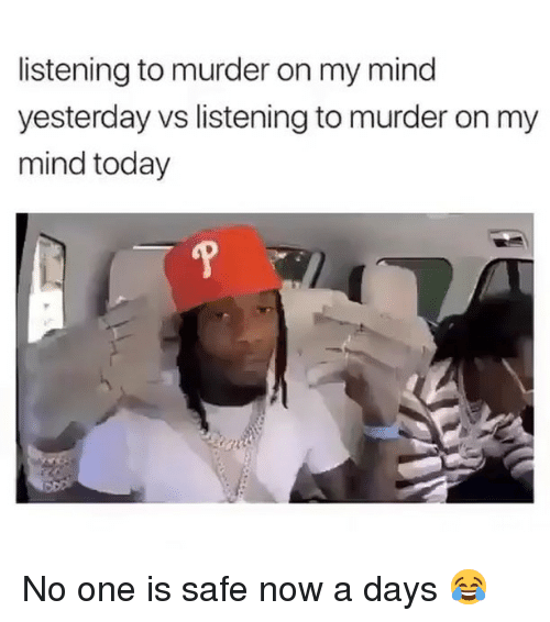 Funny, Today, and Mind: listening to murder on my mind  yesterday vs listening to murder on my  mind today No one is safe now a days 😂