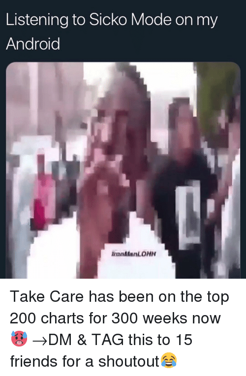 Android, Bailey Jay, and Friends: Listening to Sicko Mode on my  Android  olanLOHN Take Care has been on the top 200 charts for 300 weeks now 🥵 →DM & TAG this to 15 friends for a shoutout😂