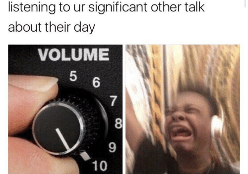Day, Their, and Significant Other: listening to ur significant other talk  about their day  VOLUME  5  6  7  8  9  10