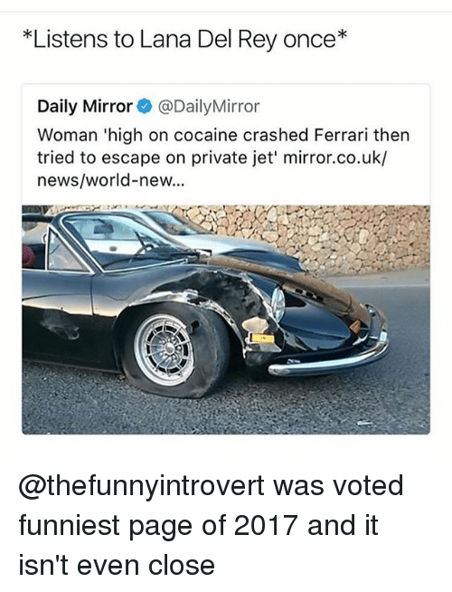 Ferrari, Lana Del Rey, and Memes: Listens to Lana Del Rey once*  Daily Mirror@DailyMirror  Woman 'high on cocaine crashed Ferrari then  tried to escape on private jet' mirror.co.uk/  news/world-new... @thefunnyintrovert was voted funniest page of 2017 and it isn't even close