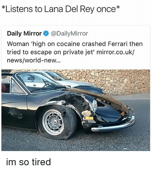 Ferrari, Lana Del Rey, and Memes: *Listens to Lana Del Rey once*  Daily Mirror@DailyMirror  Woman 'high on cocaine crashed Ferrari then  tried to escape on private jet' mirror.co.uk/  news/world-new... im so tired