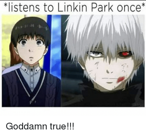 Memes, 🤖, and Linkin Park: *listens to Linkin Park once Goddamn true!!!