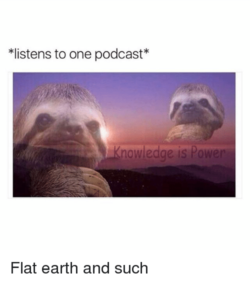 Funny, Earth, and Power: listens to one podcast*  nowledge is Power Flat earth and such