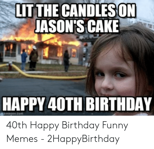 Birthday Funny And Lit LIT THE CANDLESON JASONS CAKE HAPPY 40TH BIRTHDAY Memegen