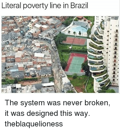 Memes, Brazil, and Never: Literal poverty line in Brazil The system was never broken, it was designed this way. theblaquelioness
