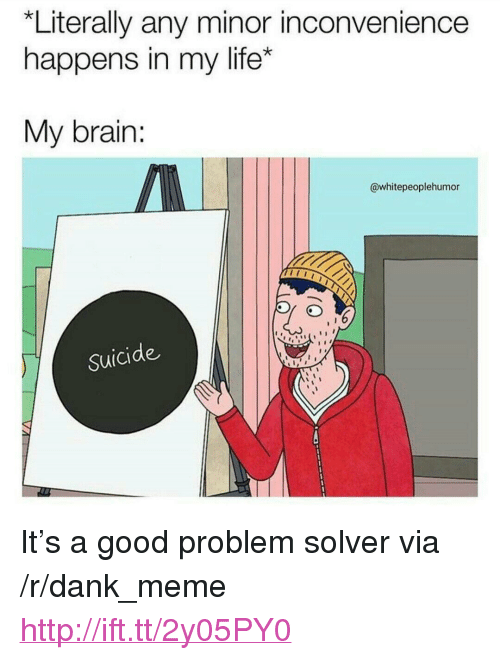 """Dank, Life, and Meme: *Literally any minor inconvenience  happens in my life*  My brain:  @whitepeoplehumor  Suicide <p>It's a good problem solver via /r/dank_meme <a href=""""http://ift.tt/2y05PY0"""">http://ift.tt/2y05PY0</a></p>"""