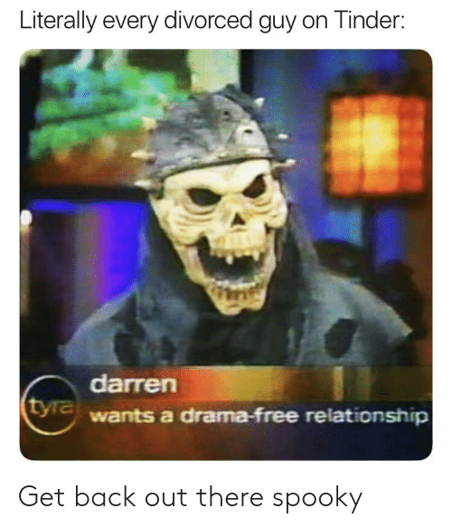 Reddit, Tinder, and Free: Literally every divorced guy on Tinder:  darren  wants a drama-free relationship Get back out there spooky