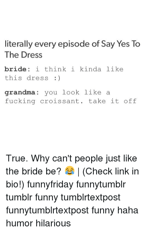 Fucking, Funny, and Grandma: literally every episode of Say Yes To  The Dress  bride i think i kinda like  this dress :)  grandma you look like a  fucking croissant. take it off True. Why can't people just like the bride be? 😂 | (Check link in bio!) funnyfriday funnytumblr tumblr funny tumblrtextpost funnytumblrtextpost funny haha humor hilarious