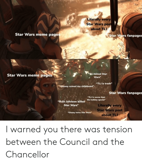 "Disney, Meme, and Star Wars: Literally every  Star Wars post  about TLJ  Star Wars meme page  Star Wars fanpages  TJruined Star  Star Wars meme page  Wars  TLU is trash""  ruined my childhood""  Star Wars fanpages  ""TLI is worse than  ""Ruin Johńson killed the holiday special""  Literally every  Star Wars post  Star Wars""  Disney hates Star Wars""  about I warned you there was tension between the Council and the Chancellor"