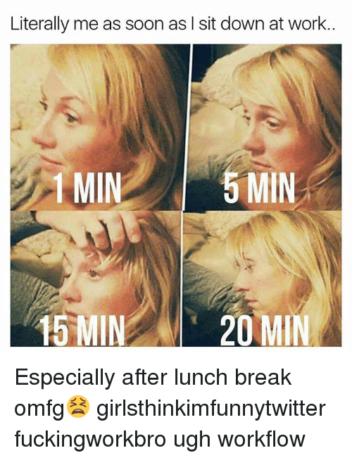 Funny, Soon..., and Work: Literally me as soon as I sit down at work..  1 MIN  15 MIN 20 MIN Especially after lunch break omfg😫 girlsthinkimfunnytwitter fuckingworkbro ugh workflow