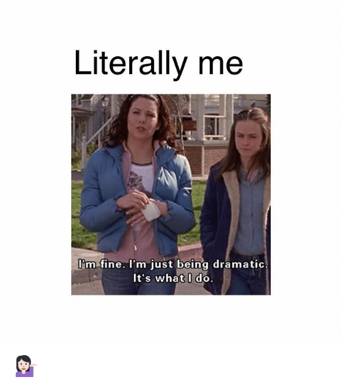 Memes, 🤖, and What: Literally me  I'm fine. I'm just being dramatic  It's what I do. 💁🏻♀️