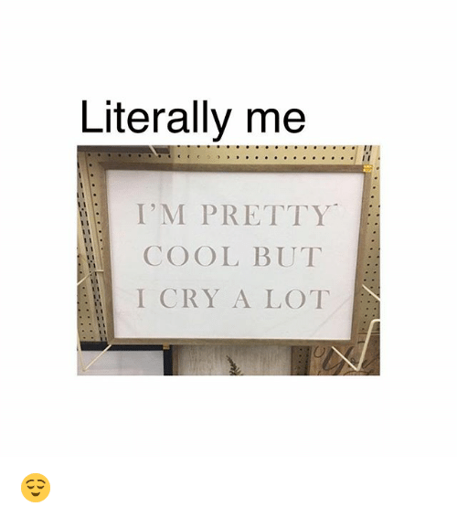 Memes, Cool, and 🤖: Literally me  I'M PRETTY  COOL BUT  I CRY A LOT 😌