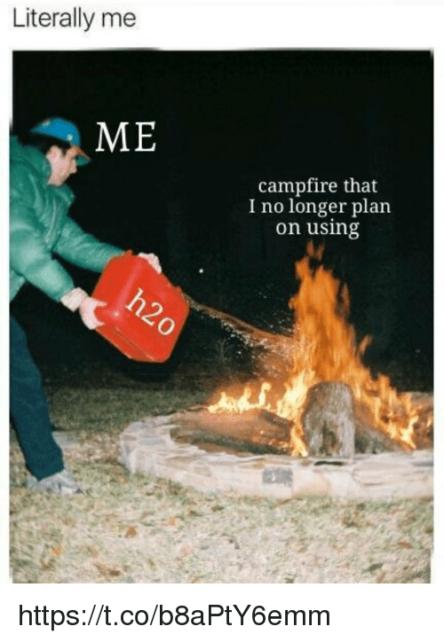 Memes, 🤖, and Using: Literally me  ME  campfire that  I no longer plan  on using https://t.co/b8aPtY6emm