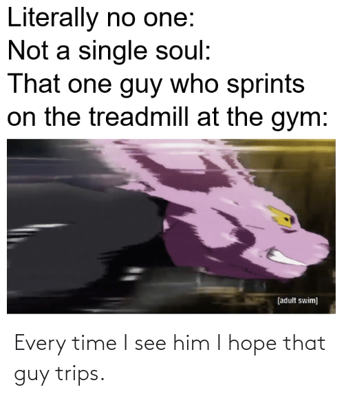 Anime, Gym, and Adult Swim: Literally no one:  Not a single soul:  That one guy who sprints  on the treadmill at the gym:  [adult swim] Every time I see him I hope that guy trips.