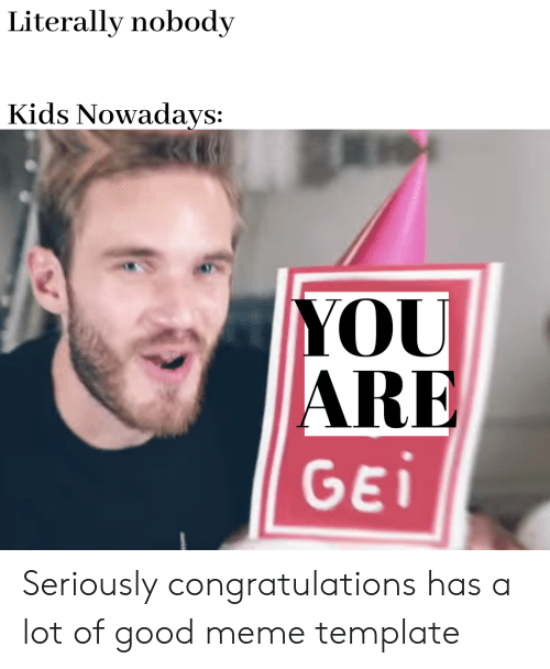 Meme, Congratulations, and Good: Literally nobody  Kids Nowadays:  YOU  RE  GE Seriously congratulations has a lot of good meme template