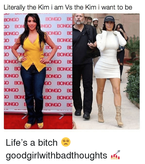 Bitch, Life, and Memes: Literally the Kim i am Vs the Kim i want to be  BONGO  BONGO  ONGO BO  BONGO  8K  30  BONGO  3o  O BO  O BO  運GO  匍BON  ONGO  BONGO BO  GO BONG  BONGO BO  GO BONGO  BONGO BO Life's a bitch 😒 goodgirlwithbadthoughts 💅🏼