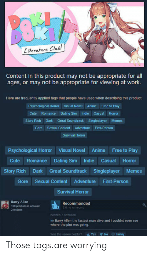 Alive, Anaconda, and Anime: Literature Club!  Content in this product may not be appropriate for all  ages, or may not be appropriate for viewing at work.  Here are frequently applied tags that people have used when describing this product:  Psychological Horror  Visual Novel  Anime  Free to Play  Story Rich Dark Great Soundtrack Singleplayer Memes  Gore Sexual Content Adventure First-Person  Survival Horror  Psychological Horror Visual Novel Anime Free to Play  Cute Romance Dating Sim Indie Casual Horror  Story Rich Dark Great Soundtrack Singleplayer Memes  Gore Sexual Content Adventure First-Person  Survival Horror  Barry Allen  100 products in account  2 reviews  56 his on record  m Barry Allen the fastest man alive and I couldint even see  where the plot was going.  Was this review helptul? Yes No Funny Those tags.are worrying