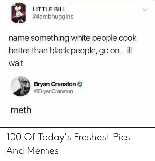 Bryan Cranston, Memes, and White People: LITTLE BILL  @iambhuggins  name something white people cook  better than black people, go on...ill  wait  Bryan Cranston  @BryanCranston  meth 100 Of Today's Freshest Pics And Memes