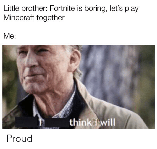 Minecraft, Proud, and Little Brother: Little brother: Fortnite is boring, let's play  Minecraft together  Me:  thinkwill Proud