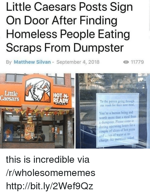Homeless, Little Caesars, and Trash: Little Caesars Posts Sign  On Door After Finding  Homeless People Eating  Scraps From Dumpster  By Matthew Silvan September 4, 2018  Little  Caesars  HOT-N  To the person going through  our trash for their next meal,  You're a human being and  worth more than a meal from  a dumpster. Please come itn  during operating hours for a  couple of slices of hot piza  and a cun of water at Do  charge. No questiuns asked this is incredible via /r/wholesomememes http://bit.ly/2Wef9Qz